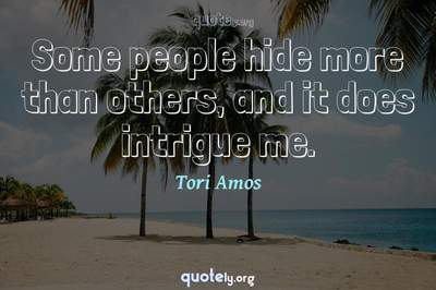 Photo Quote of Some people hide more than others, and it does intrigue me.