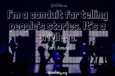 Photo Quote of I'm a conduit for telling people's stories. It's a privilege.