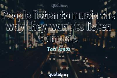 Photo Quote of People listen to music the way they want to listen to music.