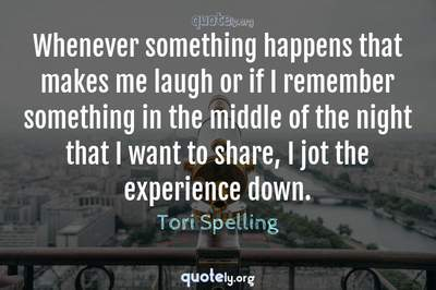 Photo Quote of Whenever something happens that makes me laugh or if I remember something in the middle of the night that I want to share, I jot the experience down.
