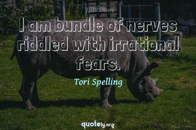 Photo Quote of I am bundle of nerves riddled with irrational fears.