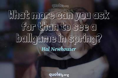 Photo Quote of What more can you ask for than to see a ballgame in spring?