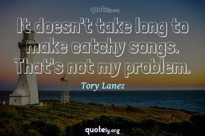 Photo Quote of It doesn't take long to make catchy songs. That's not my problem.