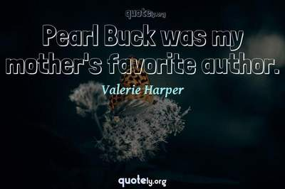 Photo Quote of Pearl Buck was my mother's favorite author.