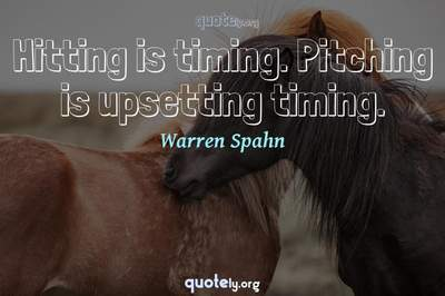 Photo Quote of Hitting is timing. Pitching is upsetting timing.