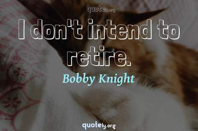 Photo Quote of I don't intend to retire.