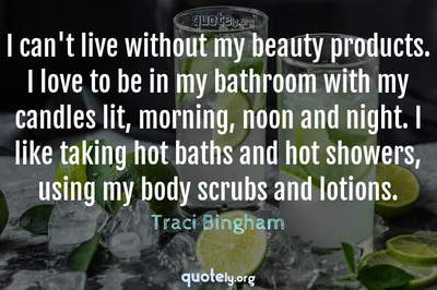 Photo Quote of I can't live without my beauty products. I love to be in my bathroom with my candles lit, morning, noon and night. I like taking hot baths and hot showers, using my body scrubs and lotions.