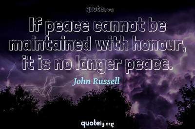 Photo Quote of If peace cannot be maintained with honour, it is no longer peace.