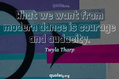 Photo Quote of What we want from modern dance is courage and audacity.