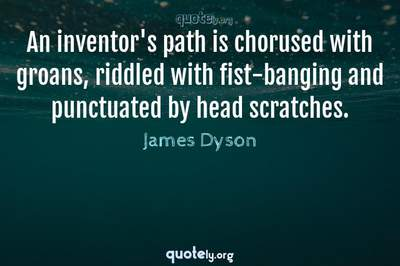 Photo Quote of An inventor's path is chorused with groans, riddled with fist-banging and punctuated by head scratches.