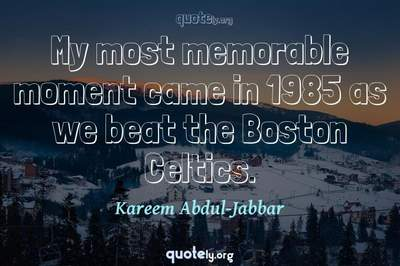 Photo Quote of My most memorable moment came in 1985 as we beat the Boston Celtics.