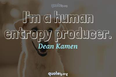 Photo Quote of I'm a human entropy producer.