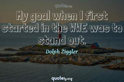 Photo Quote of My goal when I first started in the WWE was to stand out.