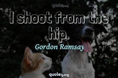 Photo Quote of I shoot from the hip.