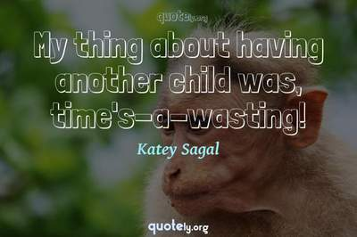 Photo Quote of My thing about having another child was, time's-a-wasting!