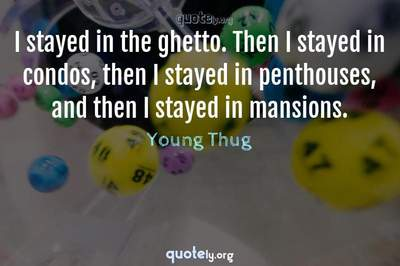 Photo Quote of I stayed in the ghetto. Then I stayed in condos, then I stayed in penthouses, and then I stayed in mansions.