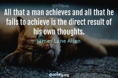 Photo Quote of All that a man achieves and all that he fails to achieve is the direct result of his own thoughts.