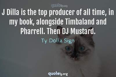 Photo Quote of J Dilla is the top producer of all time, in my book, alongside Timbaland and Pharrell. Then DJ Mustard.