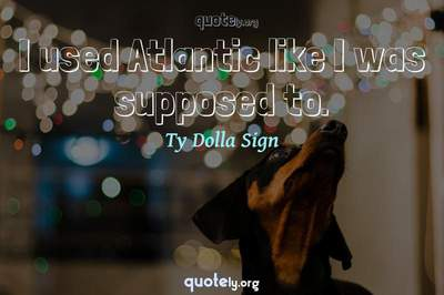 Photo Quote of I used Atlantic like I was supposed to.