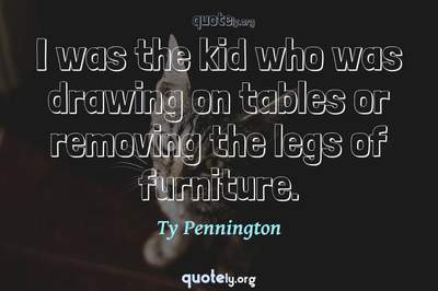 Photo Quote of I was the kid who was drawing on tables or removing the legs of furniture.
