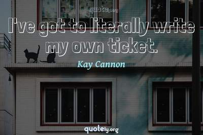 Photo Quote of I've got to literally write my own ticket.