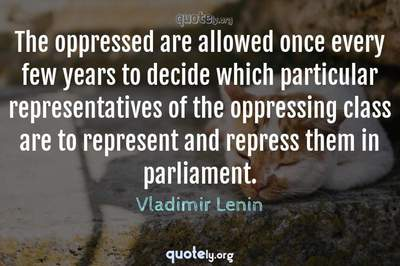 Photo Quote of The oppressed are allowed once every few years to decide which particular representatives of the oppressing class are to represent and repress them in parliament.