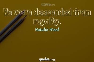 Photo Quote of We were descended from royalty.