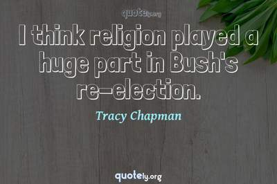 Photo Quote of I think religion played a huge part in Bush's re-election.