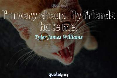 Photo Quote of I'm very cheap. My friends hate me.
