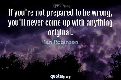 Photo Quote of If you're not prepared to be wrong, you'll never come up with anything original.