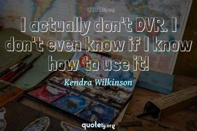 Photo Quote of I actually don't DVR. I don't even know if I know how to use it!