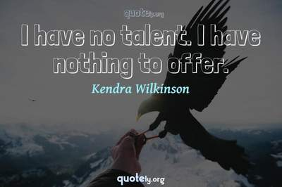 Photo Quote of I have no talent. I have nothing to offer.