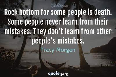 Photo Quote of Rock bottom for some people is death. Some people never learn from their mistakes. They don't learn from other people's mistakes.