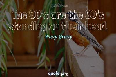 Photo Quote of The 90's are the 60's standing on their head.