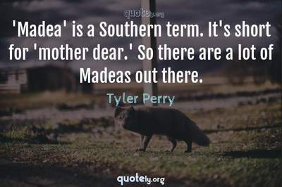 Photo Quote of 'Madea' is a Southern term. It's short for 'mother dear.' So there are a lot of Madeas out there.