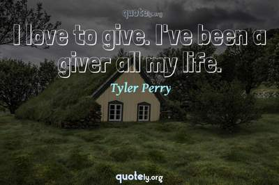 Photo Quote of I love to give. I've been a giver all my life.