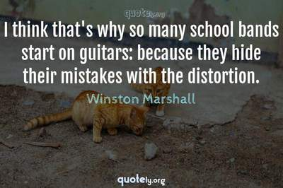 Photo Quote of I think that's why so many school bands start on guitars: because they hide their mistakes with the distortion.