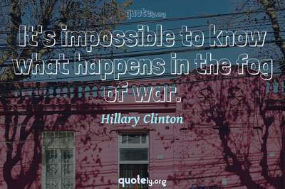 Photo Quote of It's impossible to know what happens in the fog of war.