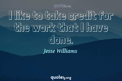 Photo Quote of I like to take credit for the work that I have done.