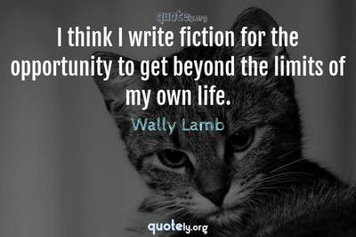 Photo Quote of I think I write fiction for the opportunity to get beyond the limits of my own life.