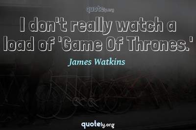 Photo Quote of I don't really watch a load of 'Game Of Thrones.'