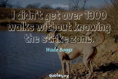Photo Quote of I didn't get over 1300 walks without knowing the strike zone.