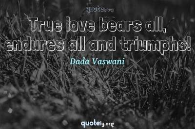 Photo Quote of True love bears all, endures all and triumphs!