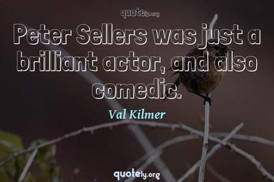 Photo Quote of Peter Sellers was just a brilliant actor, and also comedic.