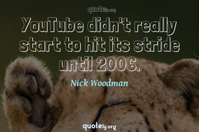 Photo Quote of YouTube didn't really start to hit its stride until 2006.