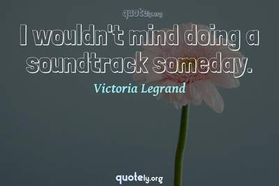 Photo Quote of I wouldn't mind doing a soundtrack someday.