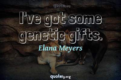 Photo Quote of I've got some genetic gifts.