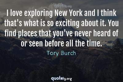 Photo Quote of I love exploring New York and I think that's what is so exciting about it. You find places that you've never heard of or seen before all the time.