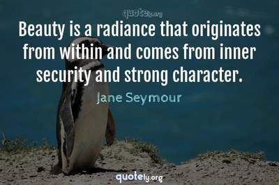 Photo Quote of Beauty is a radiance that originates from within and comes from inner security and strong character.
