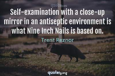 Photo Quote of Self-examination with a close-up mirror in an antiseptic environment is what Nine Inch Nails is based on.